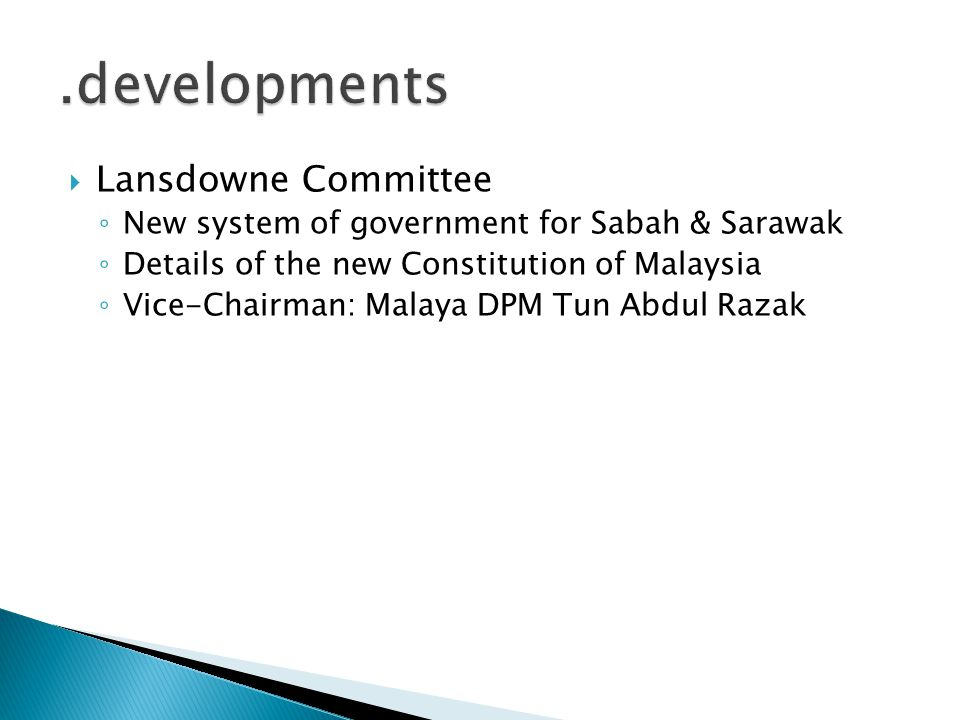  Lansdowne Committee ◦ New system of government for Sabah & Sarawak ◦ Details of the new Constitution of Malaysia ◦ Vice-Chairman: Malaya DPM Tun Abd