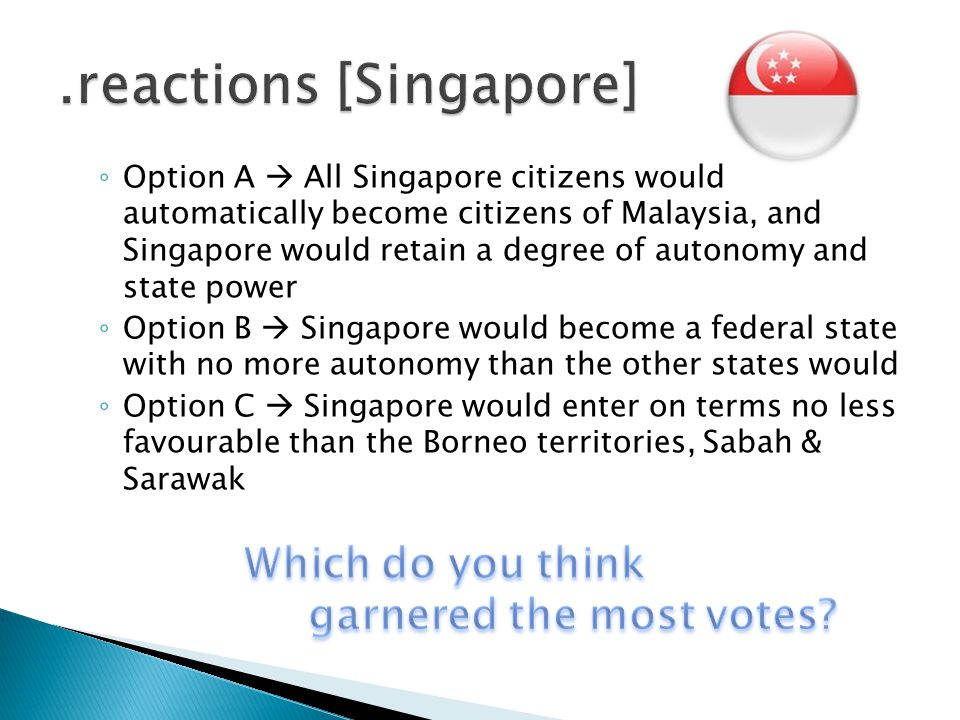 ◦ Option A  All Singapore citizens would automatically become citizens of Malaysia, and Singapore would retain a degree of autonomy and state power ◦