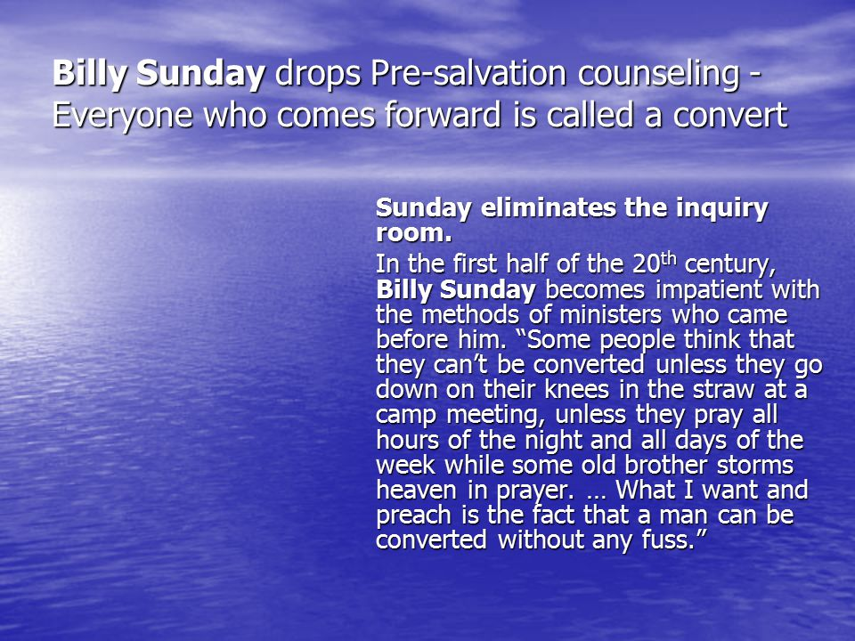 Billy Sunday drops Pre-salvation counseling - Everyone who comes forward is called a convert Sunday eliminates the inquiry room.