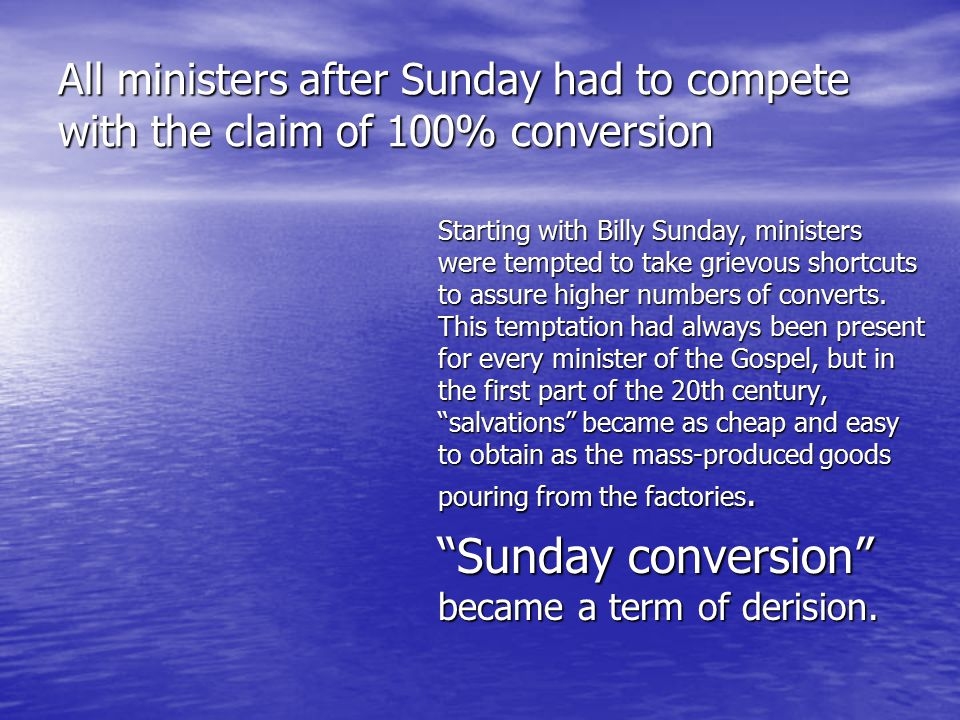 All ministers after Sunday had to compete with the claim of 100% conversion Starting with Billy Sunday,ministers were tempted to take grievous shortcuts to assure higher numbers of converts.