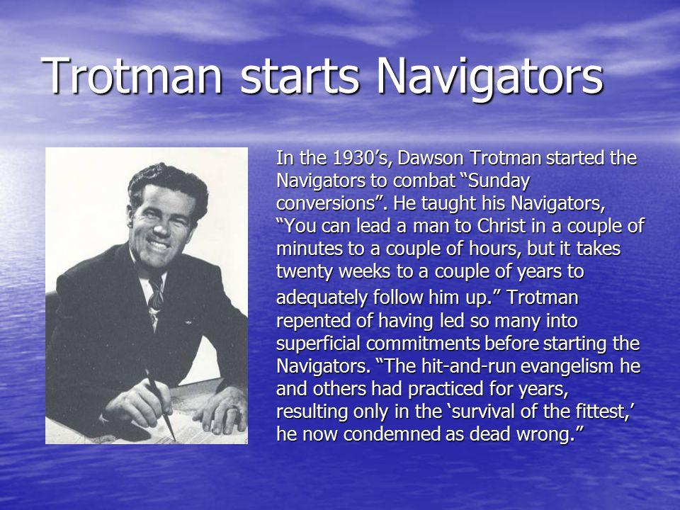 Trotman starts Navigators In the 1930's, Dawson Trotman started the Navigators to combat Sunday conversions .