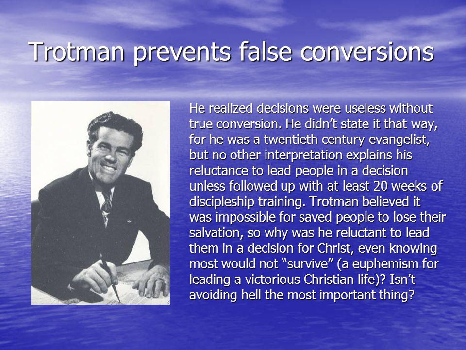 Trotman prevents false conversions He realized decisions were useless without true conversion.