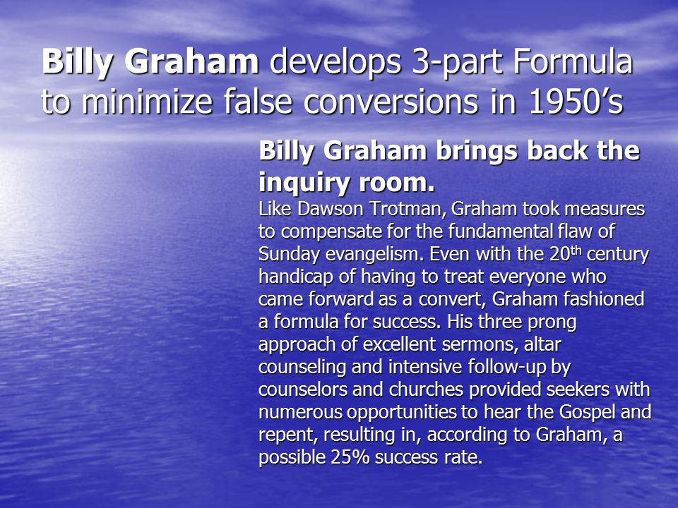 Billy Graham develops 3-part Formula to minimize false conversions in 1950's Billy Graham brings back the inquiry room.