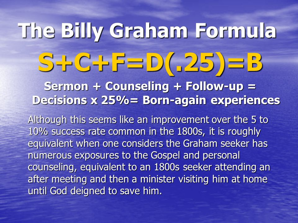 The Billy Graham Formula S+C+F=D(.25)=B Sermon + Counseling + Follow-up = Decisions x 25%= Born-again experiences Although this seems like an improvement over the 5 to 10% success rate common in the 1800s, it is roughly equivalent when one considers the Graham seeker has numerous exposures to the Gospel and personal counseling, equivalent to an 1800s seeker attending an after meeting and then a minister visiting him at home until God deigned to save him.
