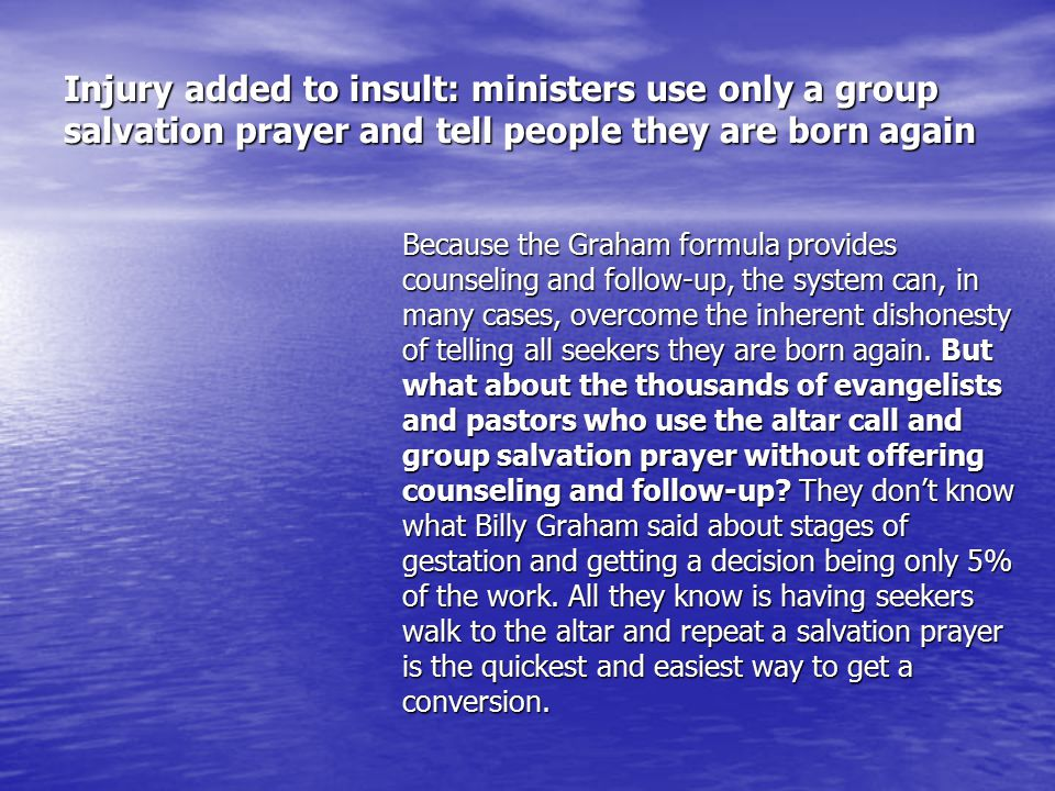 Injury added to insult: ministers use only a group salvation prayer and tell people they are born again Because the Graham formula provides counseling and follow-up, the system can, in many cases, overcome the inherent dishonesty of telling all seekers they are born again.