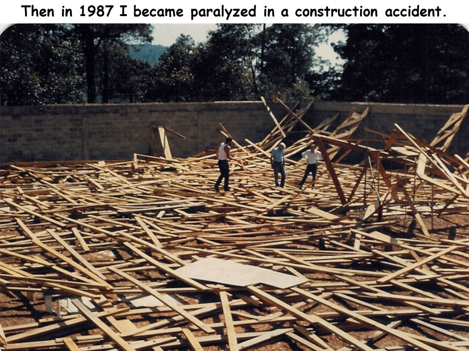 Then in 1987 I became paralyzed in a construction accident.