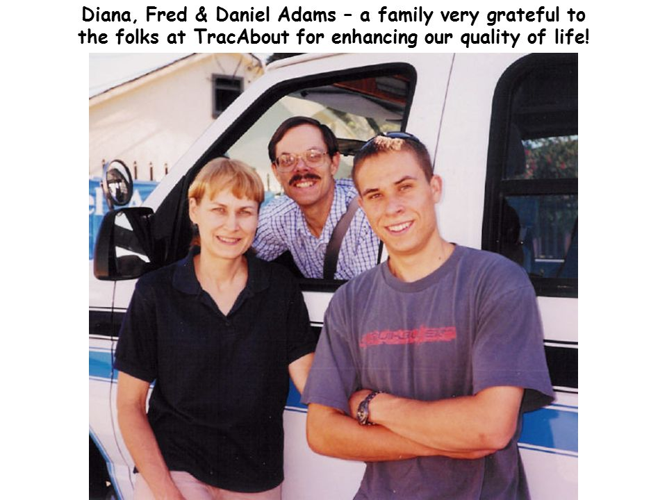 Diana, Fred & Daniel Adams – a family very grateful to the folks at TracAbout for enhancing our quality of life!