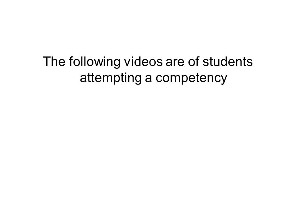 The following videos are of students attempting a competency