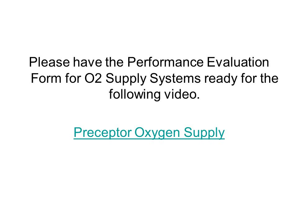 Please have the Performance Evaluation Form for O2 Supply Systems ready for the following video.