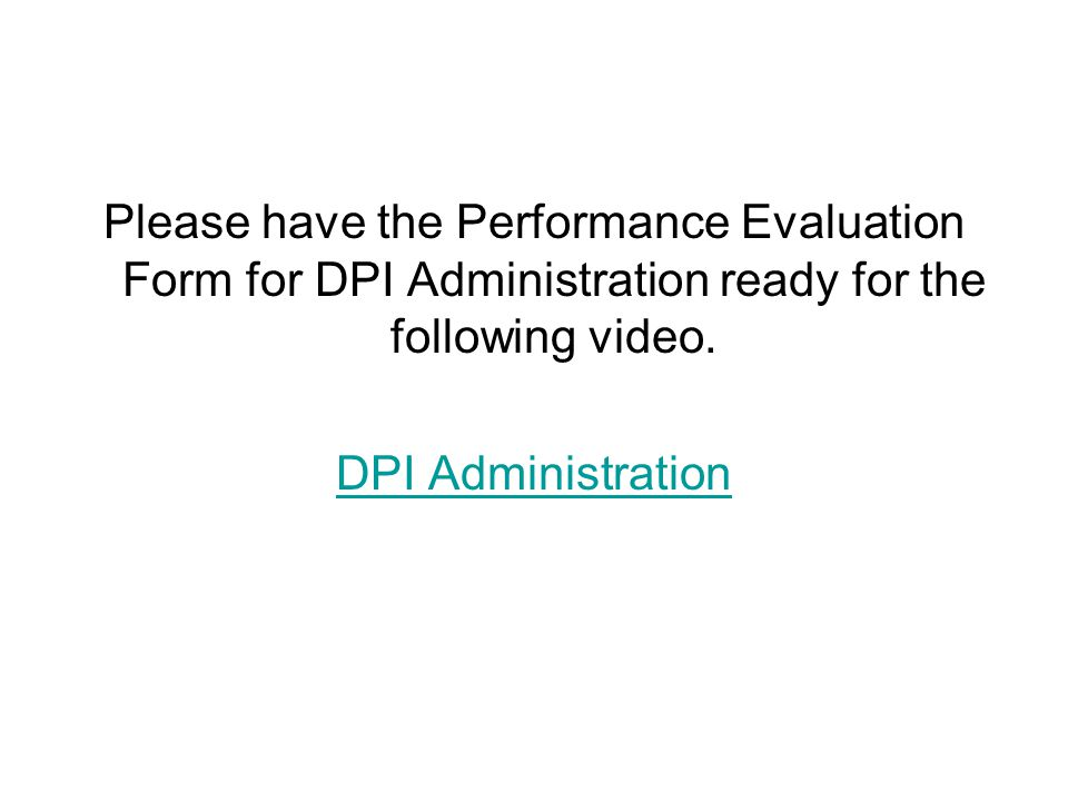 Please have the Performance Evaluation Form for DPI Administration ready for the following video. DPI Administration