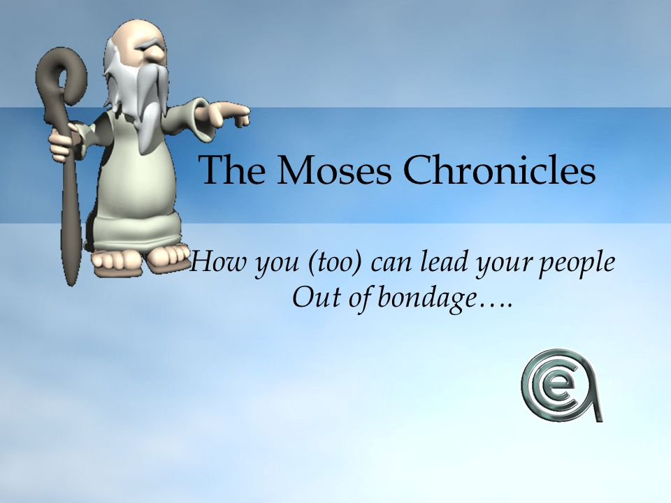 The Moses Chronicles How you (too) can lead your people Out of bondage….