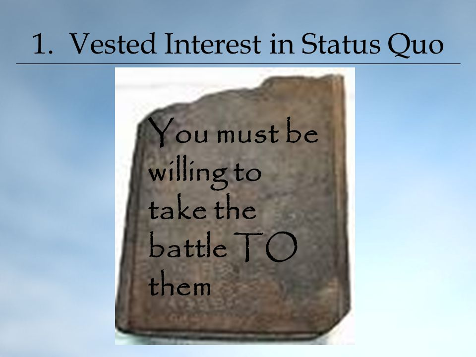 1. Vested Interest in Status Quo You must be willing to take the battle TO them