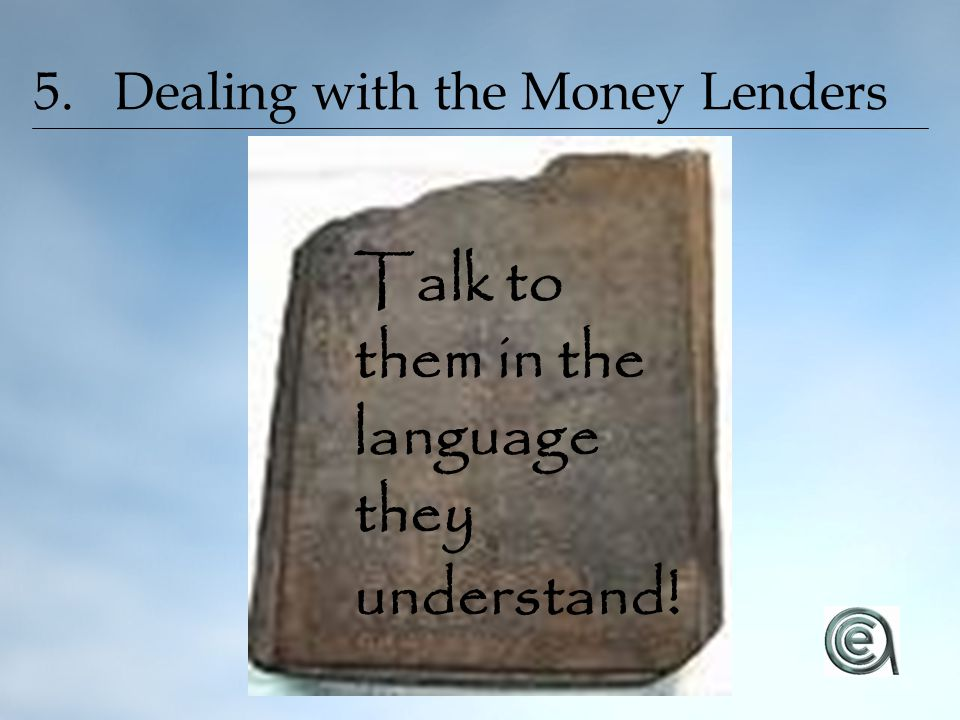 5. Dealing with the Money Lenders Talk to them in the language they understand !