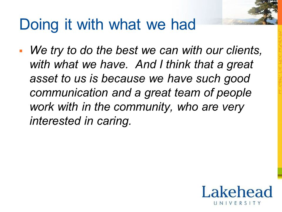 Doing it with what we had  We try to do the best we can with our clients, with what we have. And I think that a great asset to us is because we have