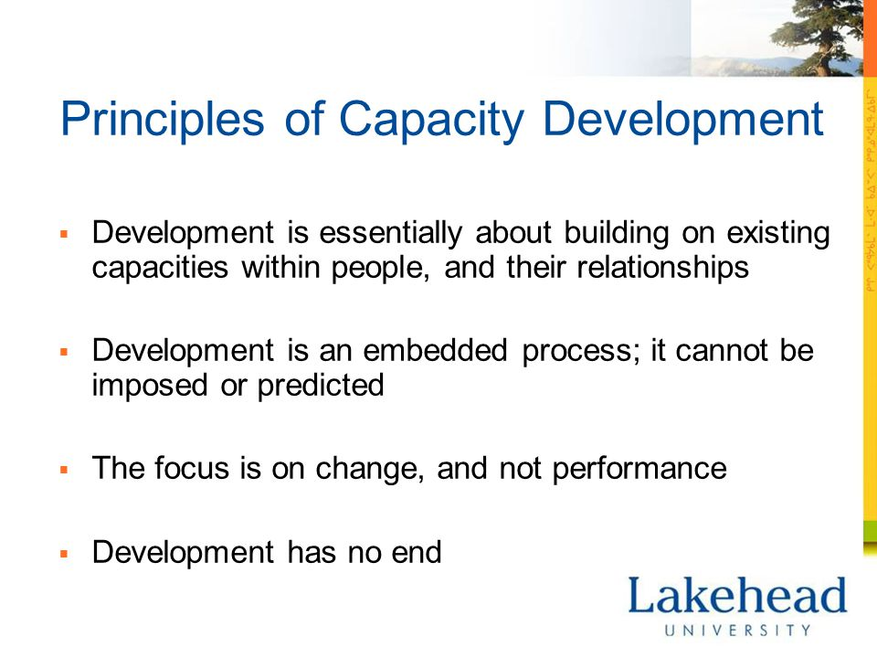Principles of Capacity Development  Development is essentially about building on existing capacities within people, and their relationships  Development is an embedded process; it cannot be imposed or predicted  The focus is on change, and not performance  Development has no end