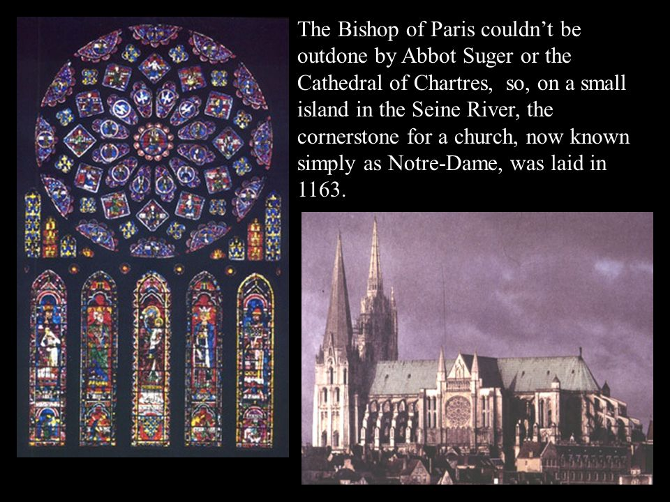 The Bishop of Paris couldn't be outdone by Abbot Suger or the Cathedral of Chartres, so, on a small island in the Seine River, the cornerstone for a church, now known simply as Notre-Dame, was laid in 1163.