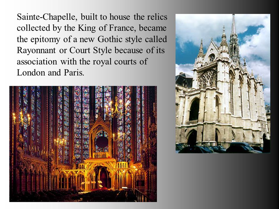 Sainte-Chapelle, built to house the relics collected by the King of France, became the epitomy of a new Gothic style called Rayonnant or Court Style because of its association with the royal courts of London and Paris.