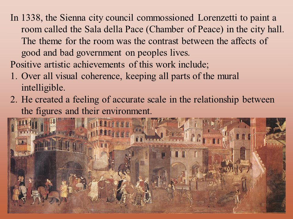 In 1338, the Sienna city council commossioned Lorenzetti to paint a room called the Sala della Pace (Chamber of Peace) in the city hall.
