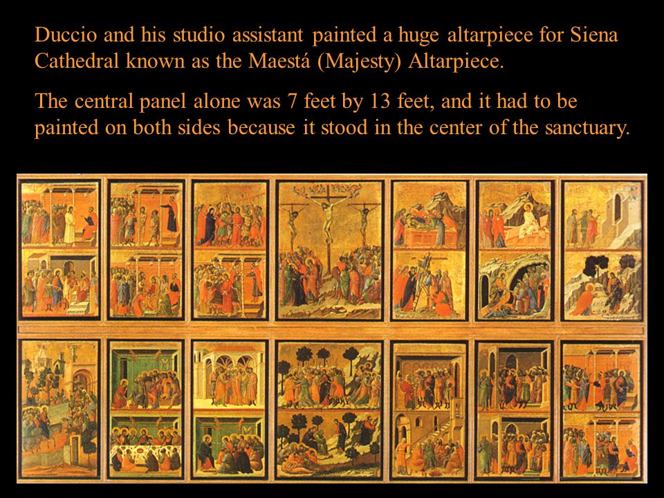 Duccio and his studio assistant painted a huge altarpiece for Siena Cathedral known as the Maestá (Majesty) Altarpiece.