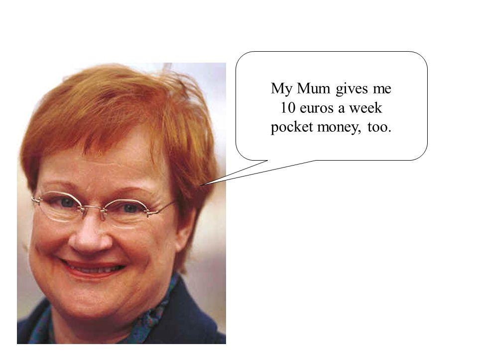Mum gives me 10 euros a week pocket money.