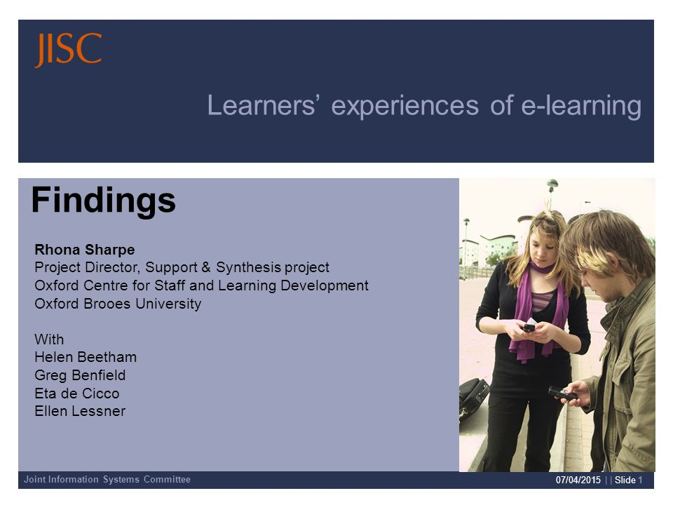Joint Information Systems Committee 07/04/2015 | | Slide 1 Learners' experiences of e-learning Rhona Sharpe Project Director, Support & Synthesis project Oxford Centre for Staff and Learning Development Oxford Brooes University With Helen Beetham Greg Benfield Eta de Cicco Ellen Lessner Findings