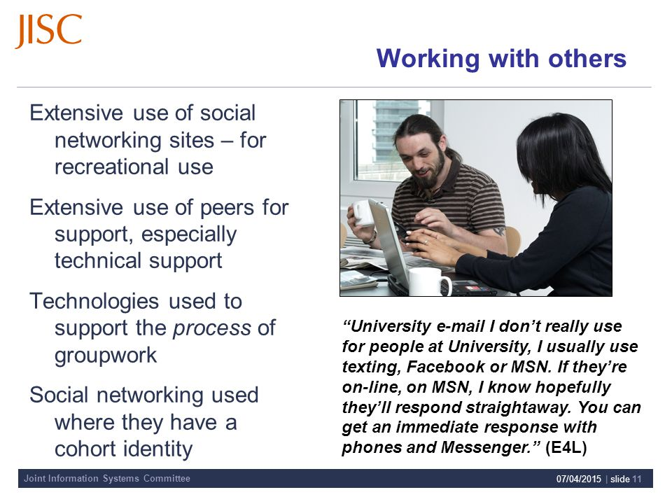 Joint Information Systems Committee 07/04/2015 | slide 11 Working with others Extensive use of social networking sites – for recreational use Extensive use of peers for support, especially technical support Technologies used to support the process of groupwork Social networking used where they have a cohort identity University e-mail I don't really use for people at University, I usually use texting, Facebook or MSN.