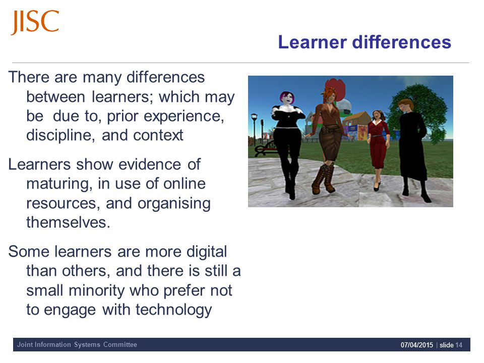 Joint Information Systems Committee 07/04/2015 | slide 14 Learner differences There are many differences between learners; which may be due to, prior