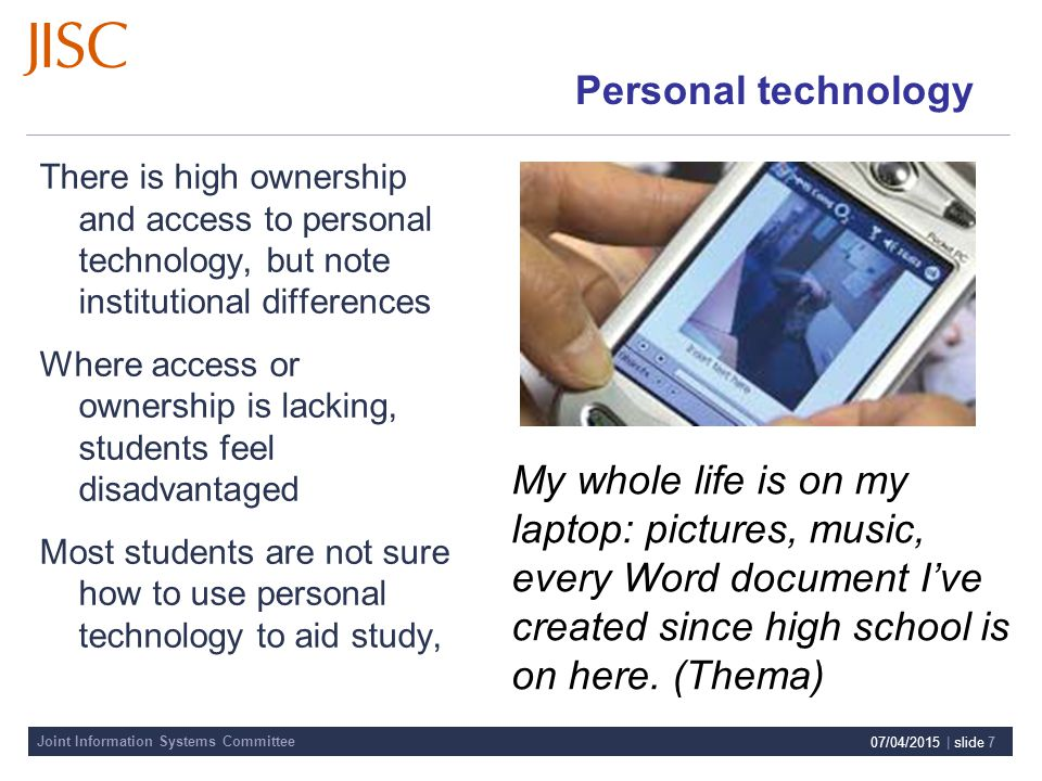 Joint Information Systems Committee 07/04/2015 | slide 7 Personal technology There is high ownership and access to personal technology, but note institutional differences Where access or ownership is lacking, students feel disadvantaged Most students are not sure how to use personal technology to aid study, My whole life is on my laptop: pictures, music, every Word document I've created since high school is on here.