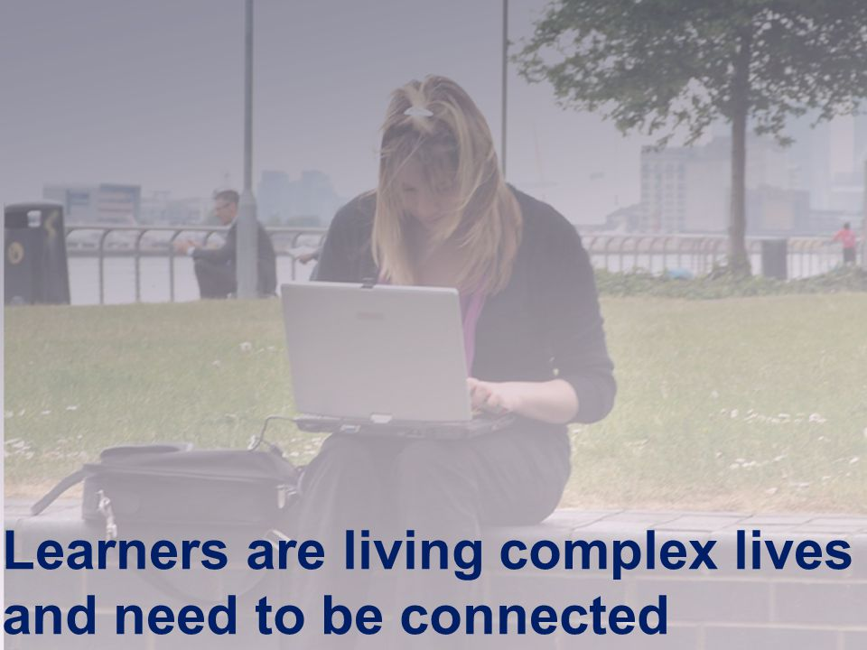 Joint Information Systems Committee Learners are living complex lives and need to be connected