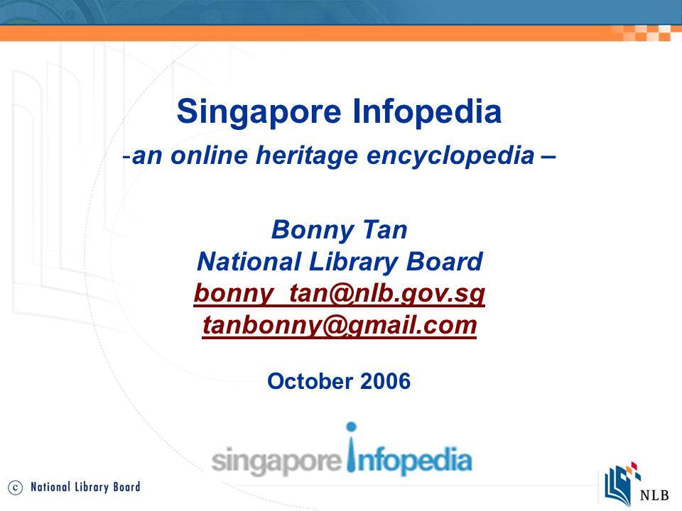 Singapore Infopedia -an online heritage encyclopedia – Bonny Tan National Library Board bonny_tan@nlb.gov.sg tanbonny@gmail.com October 2006