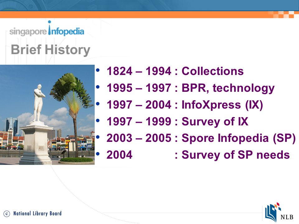1824 – 1994 : Collections 1995 – 1997 : BPR, technology 1997 – 2004 : InfoXpress (IX) 1997 – 1999 : Survey of IX 2003 – 2005 : Spore Infopedia (SP) 2004 : Survey of SP needs Brief History
