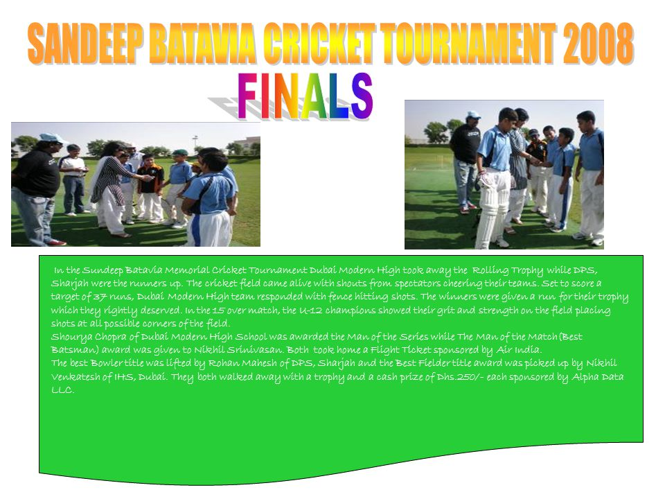 In the Sundeep Batavia Memorial Cricket Tournament Dubai Modern High took away the Rolling Trophy while DPS, Sharjah were the runners up. The cricket