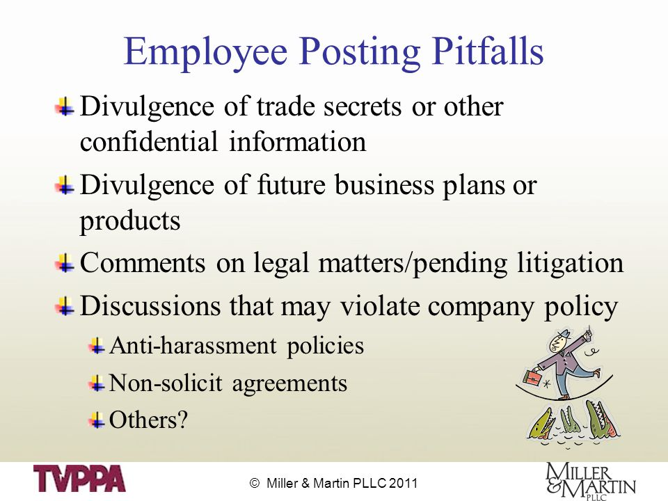 © Miller & Martin PLLC 2011 Employee Posting Pitfalls Divulgence of trade secrets or other confidential information Divulgence of future business plans or products Comments on legal matters/pending litigation Discussions that may violate company policy Anti-harassment policies Non-solicit agreements Others