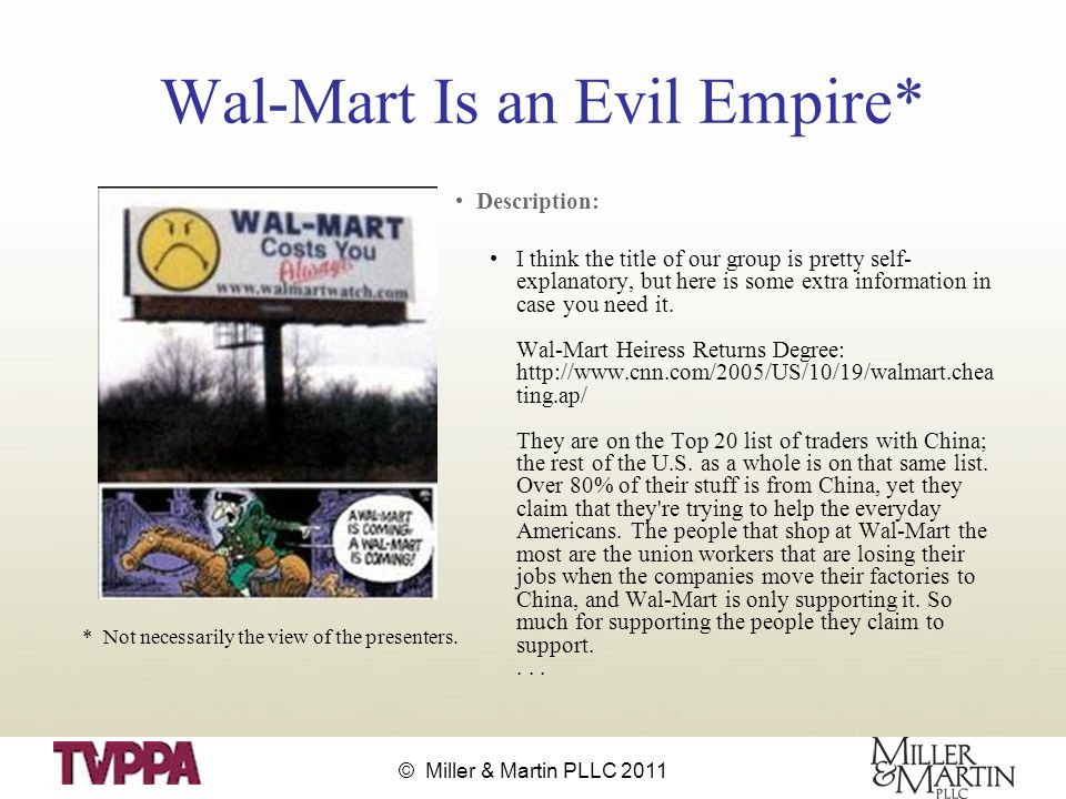 © Miller & Martin PLLC 2011 Wal-Mart Is an Evil Empire* Description: I think the title of our group is pretty self- explanatory, but here is some extra information in case you need it.