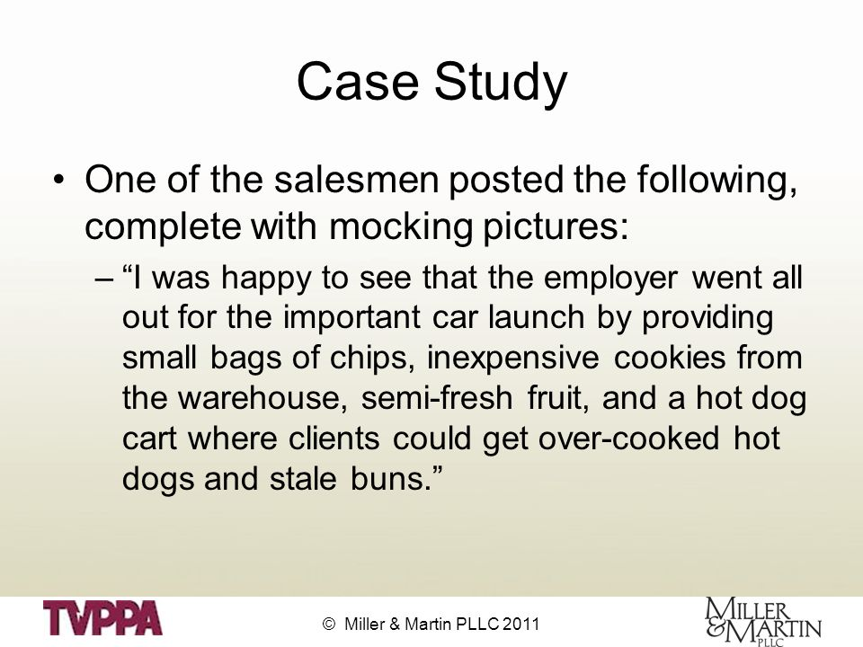 © Miller & Martin PLLC 2011 Case Study One of the salesmen posted the following, complete with mocking pictures: – I was happy to see that the employer went all out for the important car launch by providing small bags of chips, inexpensive cookies from the warehouse, semi-fresh fruit, and a hot dog cart where clients could get over-cooked hot dogs and stale buns.