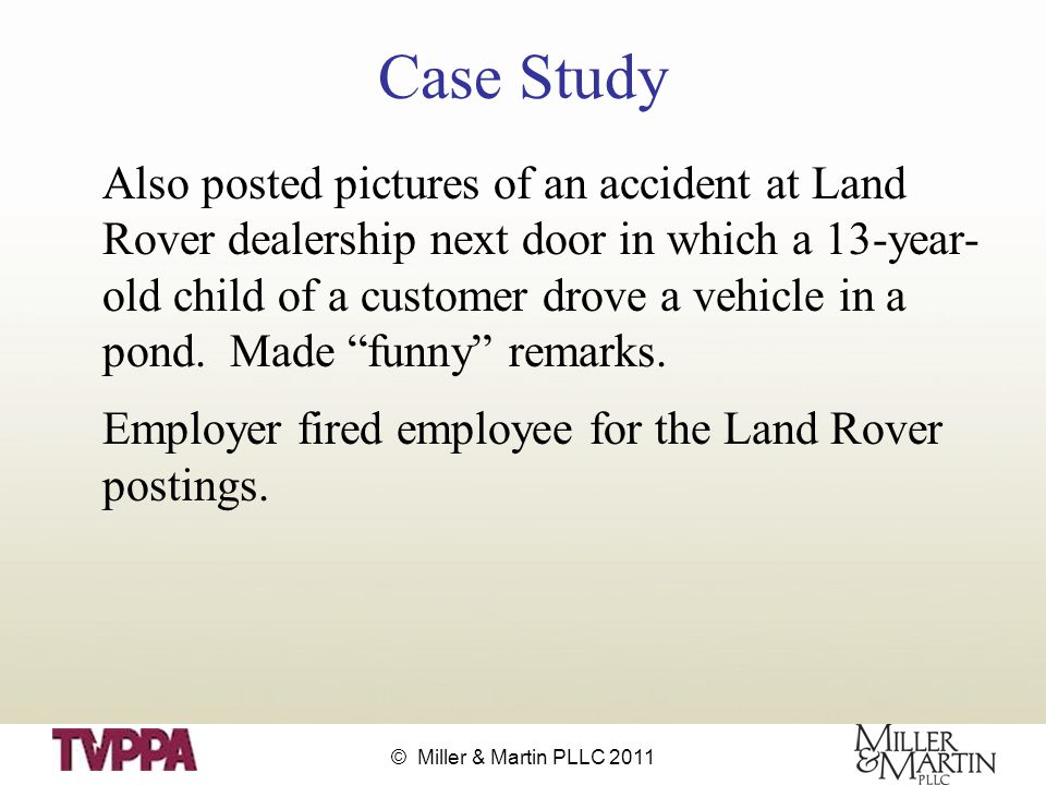 © Miller & Martin PLLC 2011 Case Study Also posted pictures of an accident at Land Rover dealership next door in which a 13-year- old child of a customer drove a vehicle in a pond.