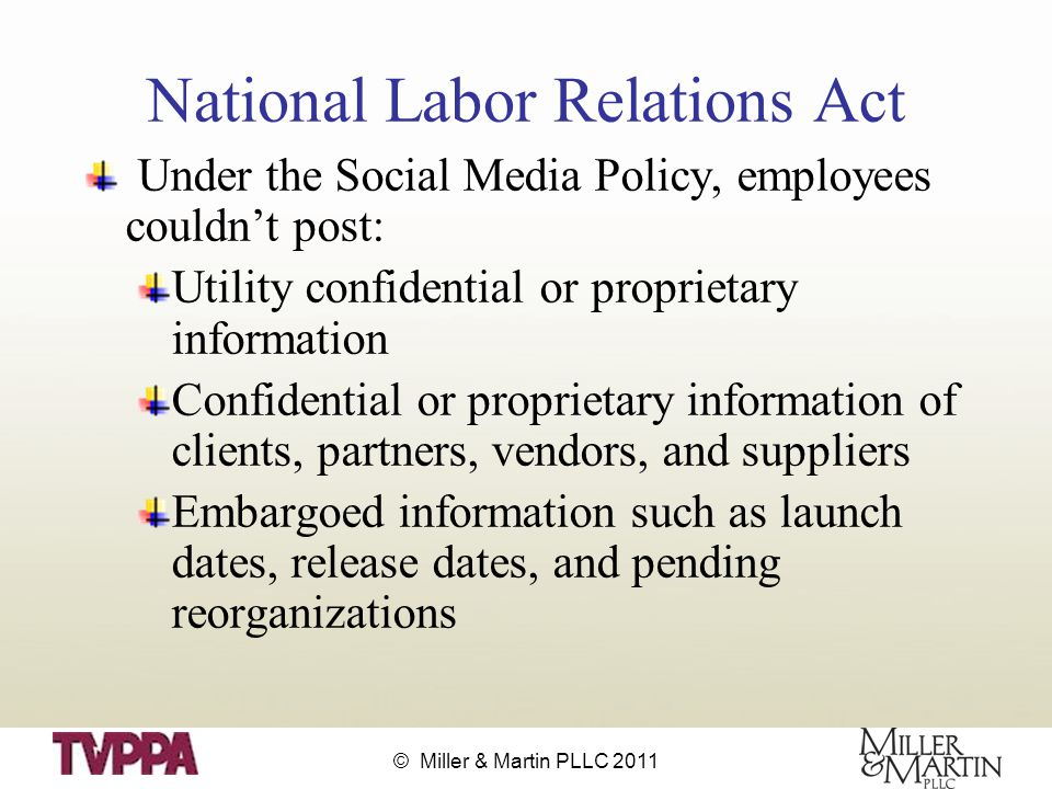 © Miller & Martin PLLC 2011 National Labor Relations Act Under the Social Media Policy, employees couldn't post: Utility confidential or proprietary information Confidential or proprietary information of clients, partners, vendors, and suppliers Embargoed information such as launch dates, release dates, and pending reorganizations