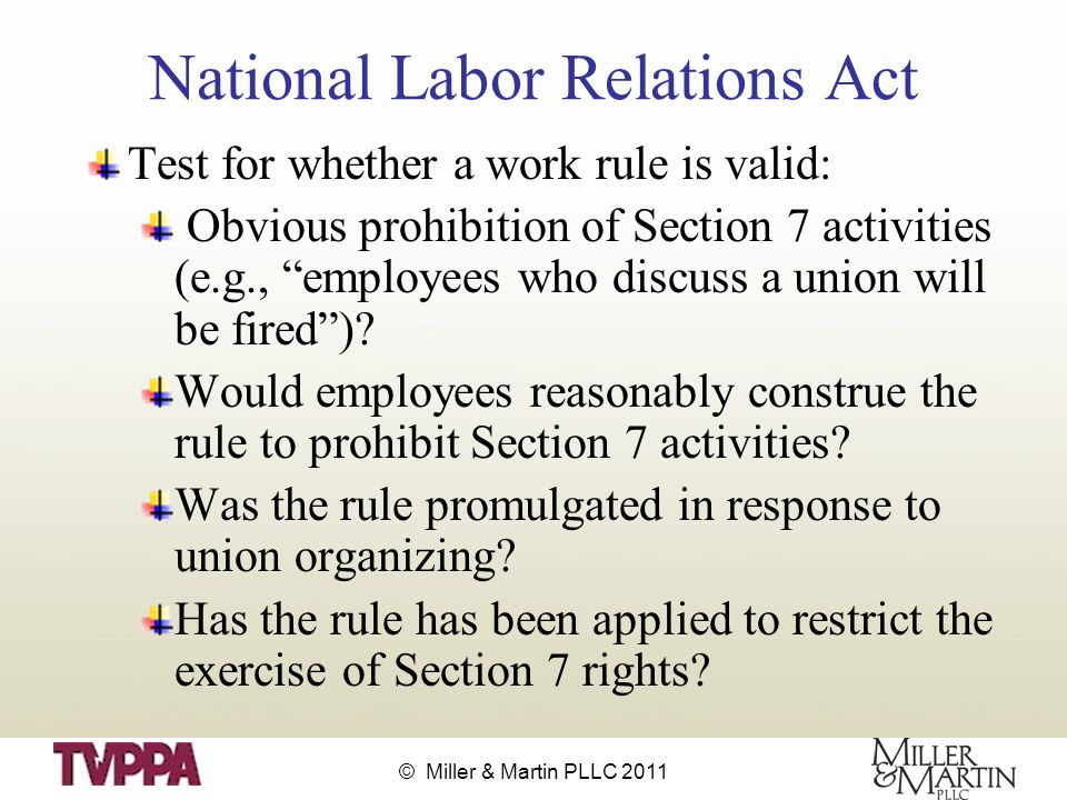 © Miller & Martin PLLC 2011 National Labor Relations Act Test for whether a work rule is valid: Obvious prohibition of Section 7 activities (e.g., employees who discuss a union will be fired ).