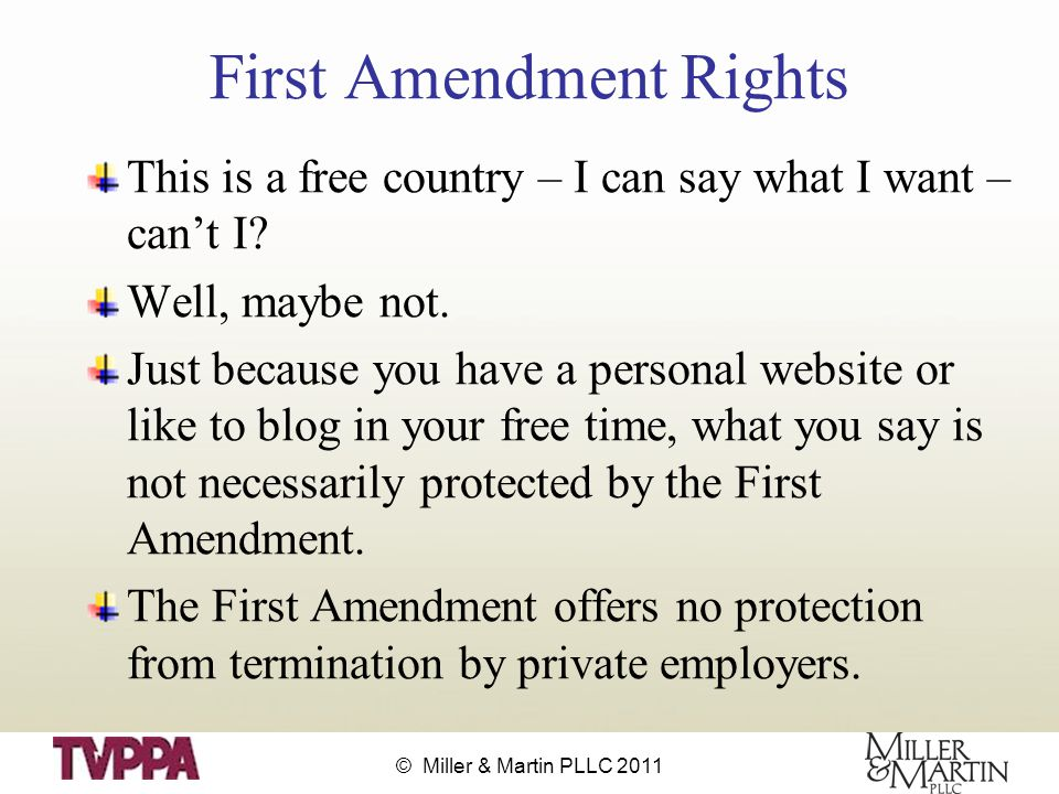 © Miller & Martin PLLC 2011 First Amendment Rights This is a free country – I can say what I want – can't I.