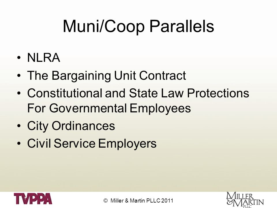 © Miller & Martin PLLC 2011 Muni/Coop Parallels NLRA The Bargaining Unit Contract Constitutional and State Law Protections For Governmental Employees City Ordinances Civil Service Employers