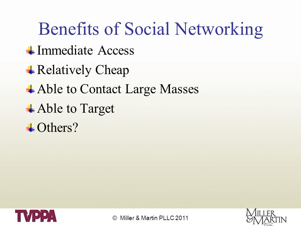 © Miller & Martin PLLC 2011 Benefits of Social Networking Immediate Access Relatively Cheap Able to Contact Large Masses Able to Target Others