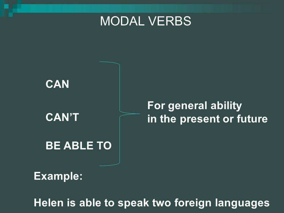 MODAL VERBS CAN CAN'T BE ABLE TO For general ability in the present or future Example: Helen is able to speak two foreign languages