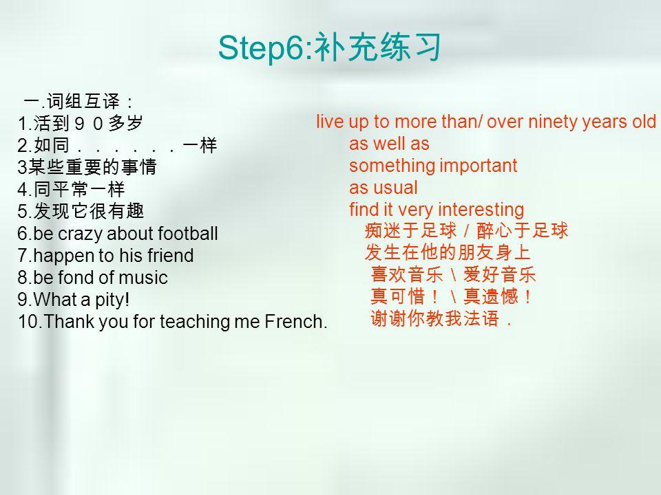 Step6: 补充练习 一.词组互译: 1. 活到90多岁 2. 如同......一样 3 某些重要的事情 4.