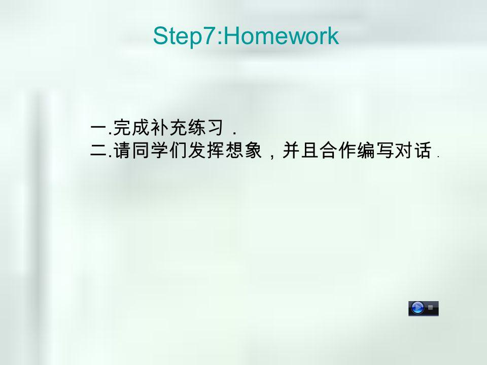 Step7:Homework 一. 完成补充练习. 二. 请同学们发挥想象,并且合作编写对话 .