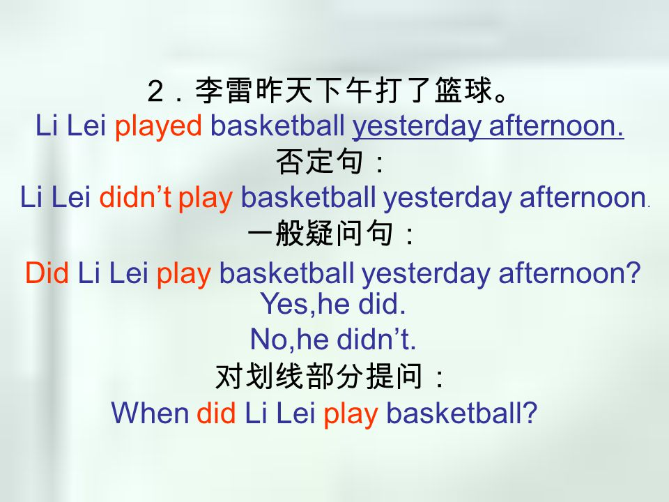 2 .李雷昨天下午打了篮球。 否定句: 一般疑问句: 对划线部分提问: Li Lei played basketball yesterday afternoon. Li Lei didn't play basketball yesterday afternoon. Did Li Lei play b