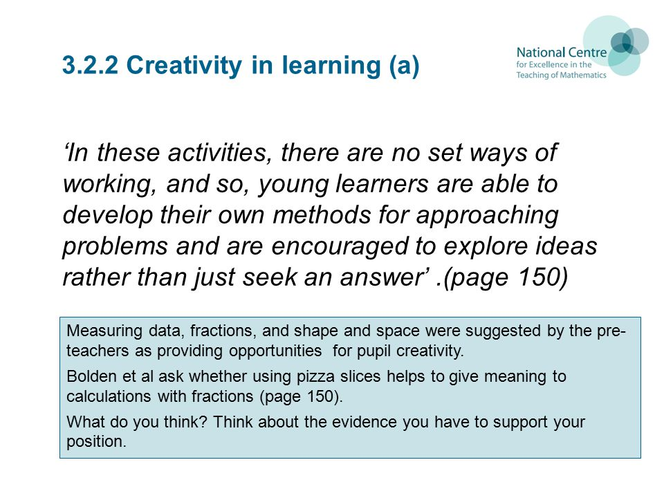 3.2.2 Creativity in learning (a) 'In these activities, there are no set ways of working, and so, young learners are able to develop their own methods for approaching problems and are encouraged to explore ideas rather than just seek an answer'.(page 150) Measuring data, fractions, and shape and space were suggested by the pre- teachers as providing opportunities for pupil creativity.