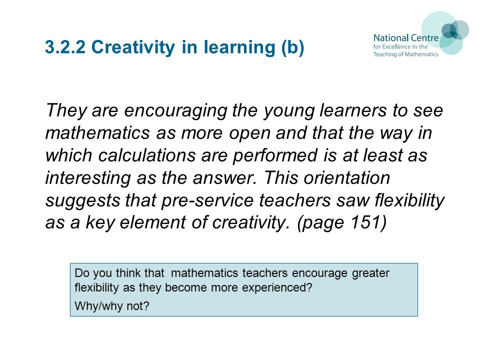 3.2.2 Creativity in learning (b) They are encouraging the young learners to see mathematics as more open and that the way in which calculations are performed is at least as interesting as the answer.