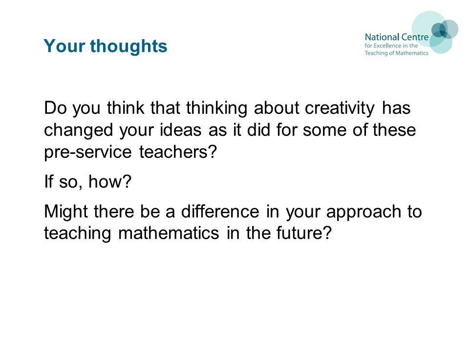 Your thoughts Do you think that thinking about creativity has changed your ideas as it did for some of these pre-service teachers? If so, how? Might t