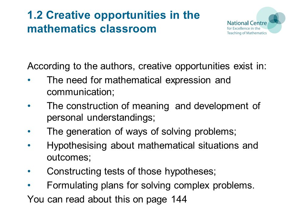 1.2 Creative opportunities in the mathematics classroom According to the authors, creative opportunities exist in: The need for mathematical expression and communication; The construction of meaning and development of personal understandings; The generation of ways of solving problems; Hypothesising about mathematical situations and outcomes; Constructing tests of those hypotheses; Formulating plans for solving complex problems.