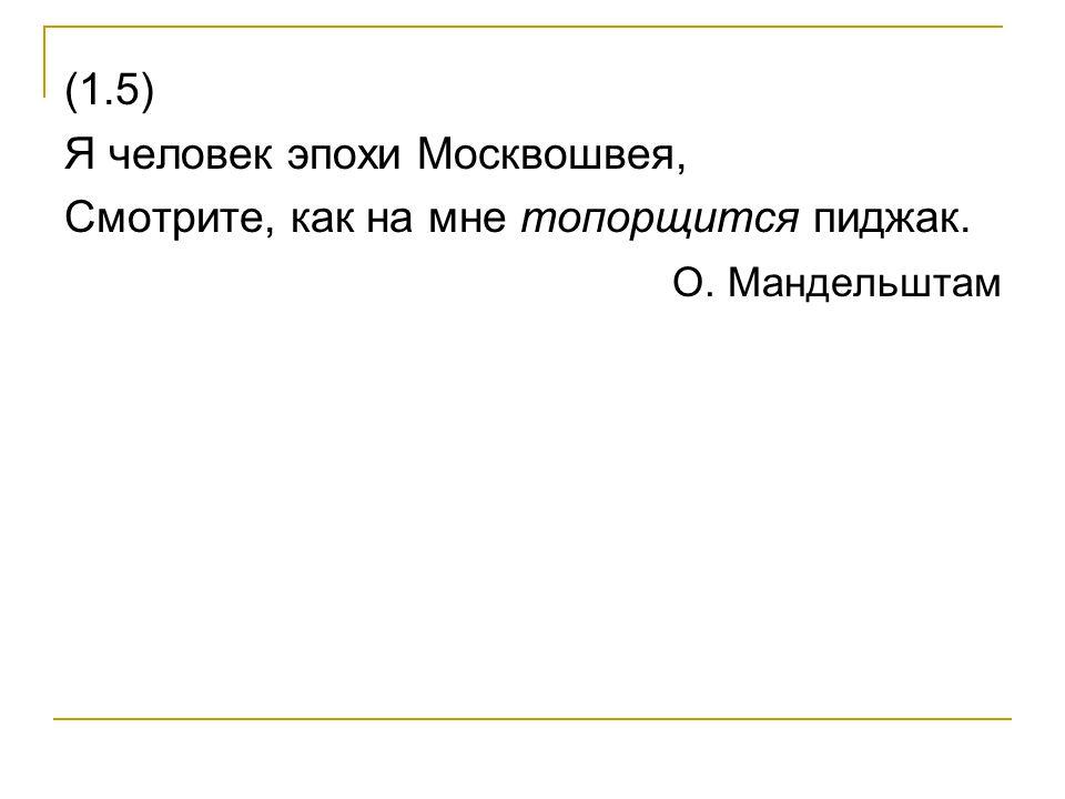 (1.5) Я человек эпохи Москвошвея, Смотрите, как на мне топорщится пиджак. О. Мандельштам